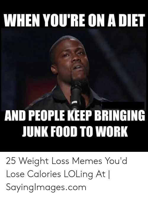 Loss Memes: WHEN YOU'RE ON A DIET  AND PEOPLE KEEP BRINGING  JUNK FOOD TO WORK 25 Weight Loss Memes You'd Lose Calories LOLing At | SayingImages.com