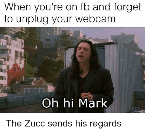 Zucc: When you're on fo and forget  to unplug your webcam  Oh hi Mark The Zucc sends his regards