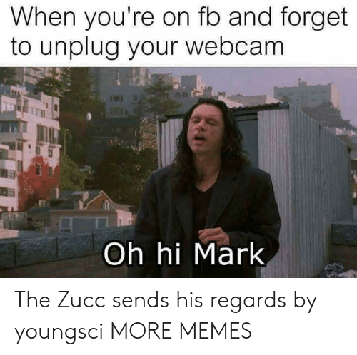 Zucc: When you're on fo and forget  to unplug your webcam  Oh hi Mark The Zucc sends his regards by youngsci MORE MEMES