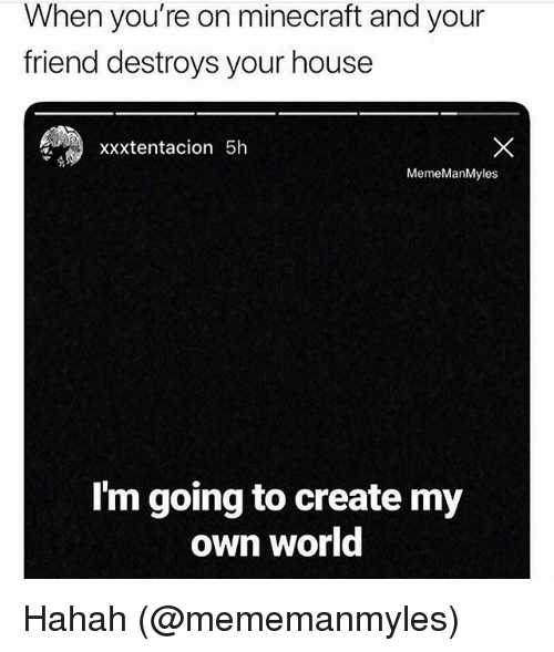 Memes, Minecraft, and House: When you're on minecraft and your  friend destroys your house  Xxxtentacion 5h  MemeManMyles  I'm going to create my  own world Hahah (@mememanmyles)