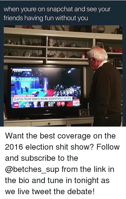 debate: when youre on snapchat and see your  friends having fun without you  BREAKING NEWS  CLINTON-TRUMP DEBATE BEGINS MOMENTARILY ON CNN Want the best coverage on the 2016 election shit show? Follow and subscribe to the @betches_sup from the link in the bio and tune in tonight as we live tweet the debate!