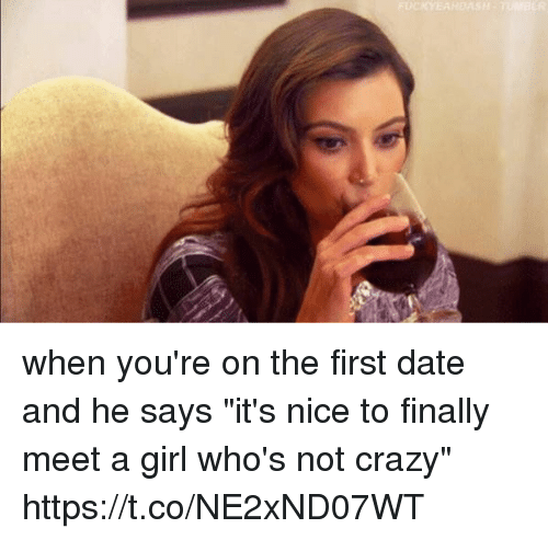 "Crazy, Date, and Girl: when you're on the first date and he says ""it's nice to finally meet a girl who's not crazy"" https://t.co/NE2xND07WT"