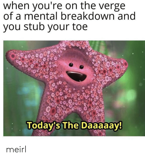 stub: when you're on the verge  of a mental breakdown and  you stub your toe  OcO  Today's The Daaaaay! meirl