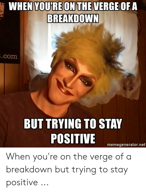 Be Positive Meme: WHEN YOURE ON THE VERGE OFA  BREAKDOWN  .com  BUT TRYING TO STAY  POSITIVE  memegenerator.net When you're on the verge of a breakdown but trying to stay positive ...
