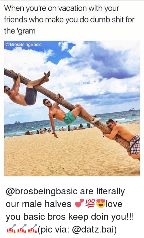 Dumb, Friends, and Memes: When you're on vacation with your  friends who make you do dumb shit for  the gram  @Bros Being Basic @brosbeingbasic are literally our male halves 💕💯😍love you basic bros keep doin you!!! 💅🏼💅🏼💅🏼(pic via: @datz.bai)