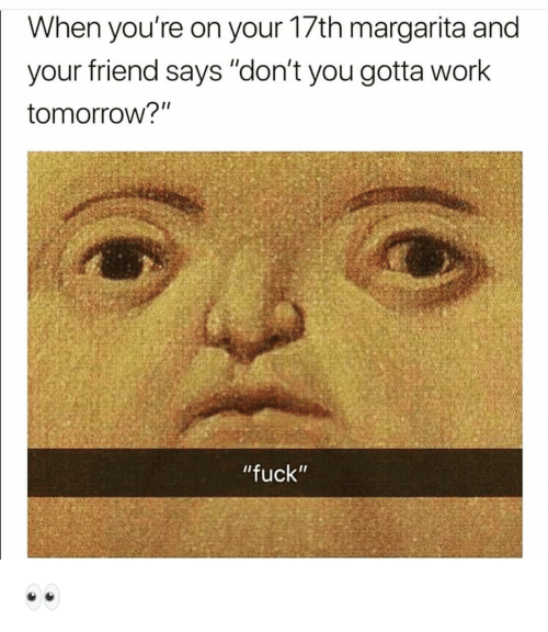 """margarita: When you're on your 17th margarita and  your friend says """"don't you gotta work  tomorrow?""""  """"fuck"""" 👀"""
