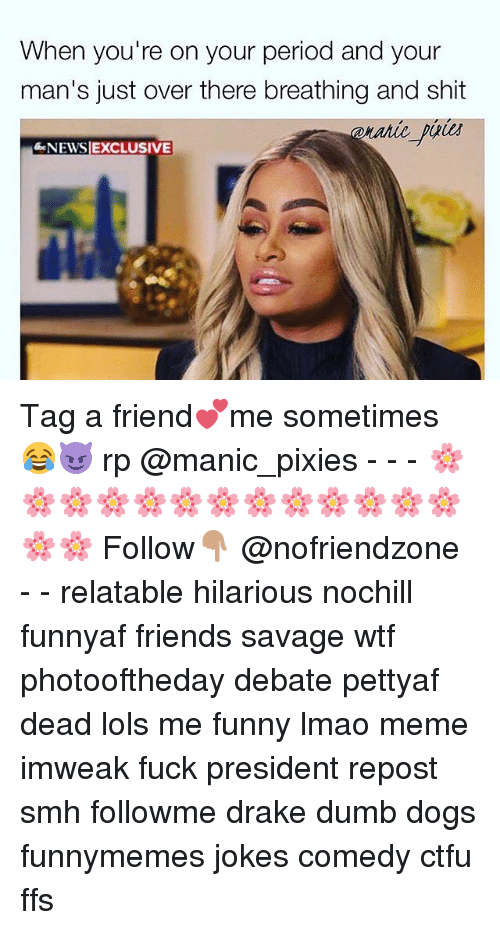 Ctfu, Dogs, and Drake: When you're on your period and your  man's just over there breathing and shit  NEWSIEXCLUSIVE Tag a friend💕me sometimes 😂😈 rp @manic_pixies - - - 🌸🌸🌸🌸🌸🌸🌸🌸🌸🌸🌸🌸🌸🌸🌸 Follow👇🏽 @nofriendzone - - relatable hilarious nochill funnyaf friends savage wtf photooftheday debate pettyaf dead lols me funny lmao meme imweak fuck president repost smh followme drake dumb dogs funnymemes jokes comedy ctfu ffs