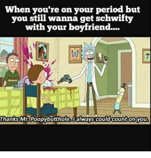 Schwifty: When you're on your period but  vou still wanna get schwifty  with your boyfriend...  Thanks  Ma Poopybutthole.always co  ould count on you
