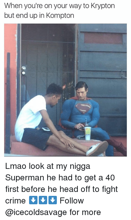 Dank, My Nigga, and Krypton: When you're on your way to Krypton  but end up in Kompton Lmao look at my nigga Superman he had to get a 40 first before he head off to fight crime ⬇️⬇️⬇️ Follow @icecoldsavage for more