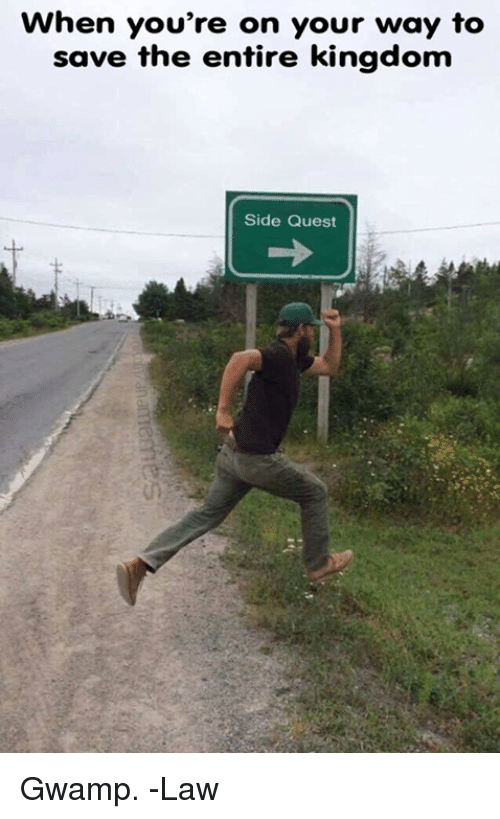 Quest, DnD, and Kingdom: When you're on your way to  save the entire kingdom  Side Quest Gwamp.  -Law