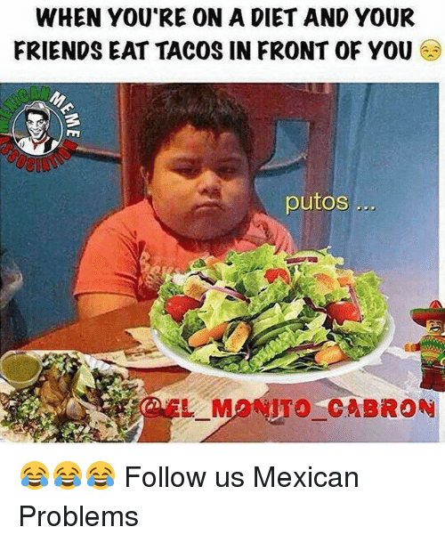 Dieting, Friends, and Memes: WHEN YOURE ONA DIET AND YOUR  FRIENDS EAT TACOS IN FRONT OF YOU  putos...  M CABRON 😂😂😂  Follow us Mexican Problems