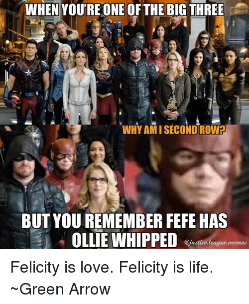 Memed: WHEN YOU'RE ONE OF THE BIG THREE  WHY AMI SECOND ROW?  BUT YOU REMEMBER FEFE HAS  OLLIE WHIPPED  @justice.leaque.memed Felicity is love. Felicity is life. ~Green Arrow