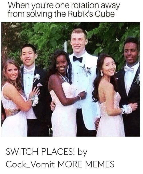 Vomit: When you're one rotation away  from solving the Rubik's Cube SWITCH PLACES! by Cock_Vomit MORE MEMES
