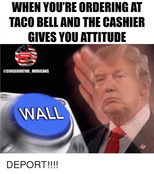 belling: WHEN YOU'RE ORDERING AT  TACO BELL AND THE CASHIER  GIVES YOU ATTITUDE  @CONSERVATIVE MURICANS  WALL DEPORT!!!!