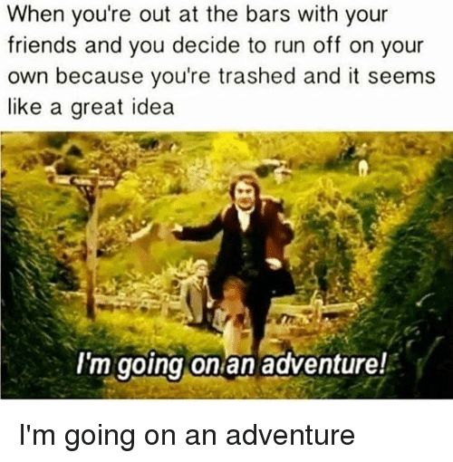 Friends, Memes, and Run: When you're out at the bars with your  friends and you decide to run off on your  own because you're trashed and it seems  like a great idea  I'm going onian adventure! I'm going on an adventure