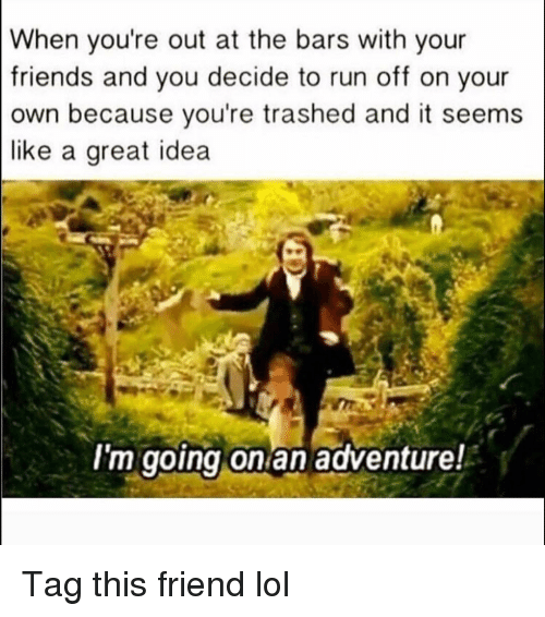 Friends, Funny, and Lol: When you're out at the bars with your  friends and you decide to run off on your  own because you're trashed and it seems  like a great idea  I'm going on an adventure! Tag this friend lol