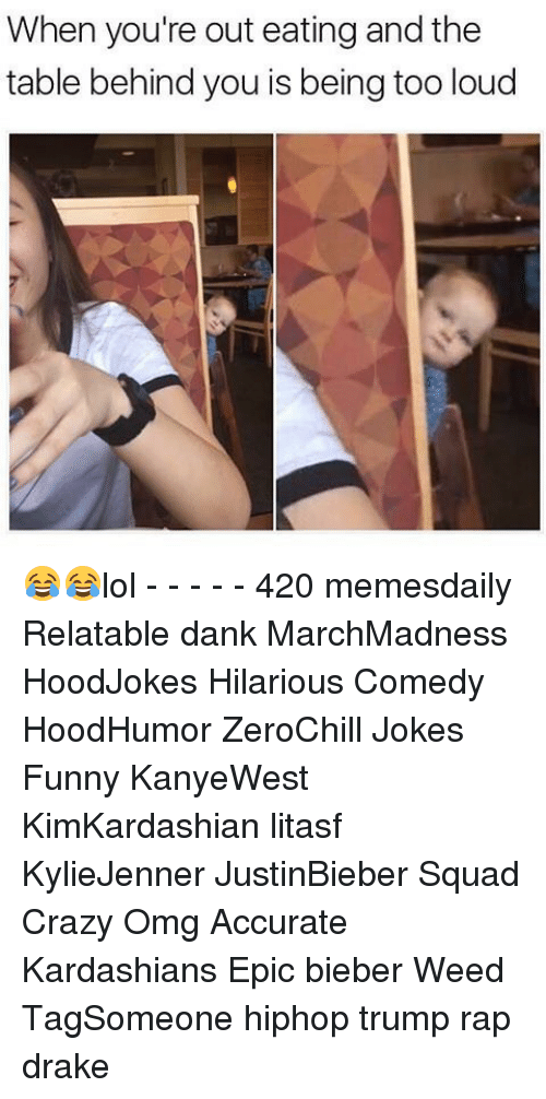 Drake, Memes, and Rap: When you're out eating and the  table behind you is being too loud 😂😂lol - - - - - 420 memesdaily Relatable dank MarchMadness HoodJokes Hilarious Comedy HoodHumor ZeroChill Jokes Funny KanyeWest KimKardashian litasf KylieJenner JustinBieber Squad Crazy Omg Accurate Kardashians Epic bieber Weed TagSomeone hiphop trump rap drake