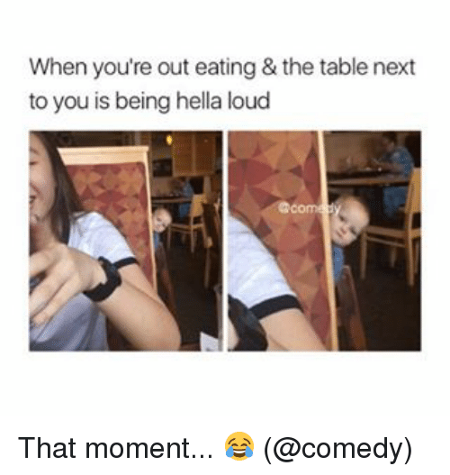 Memes, Comedy, and 🤖: When you're out eating & the table next  to you is being hella loud That moment... 😂 (@comedy)