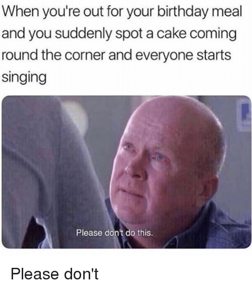 Birthday, Dank, and Singing: When you're out for your birthday meal  and you suddenly spot a cake coming  round the corner and everyone starts  singing  Please dont do this Please don't