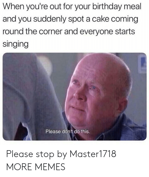 Dont Do This: When you're out for your birthday meal  and you suddenly spot a cake coming  round the corner and everyone starts  singing  Please don't do this. Please stop by Master1718 MORE MEMES
