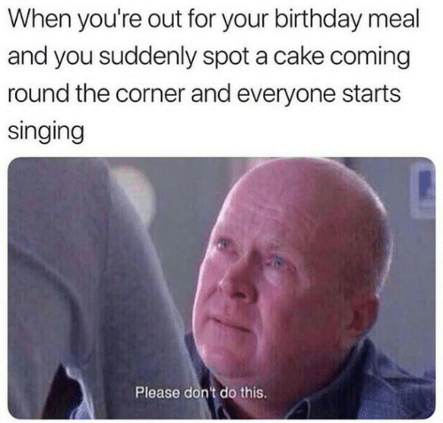 Dont Do This: When you're out for your birthday meal  and you suddenly spot a cake coming  round the corner and everyone starts  singing  Please don't do this