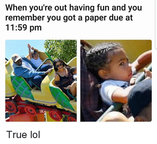 Lol, Memes, and True: When you're out having fun and you  remember you got a paper due at  11:59 pm True lol