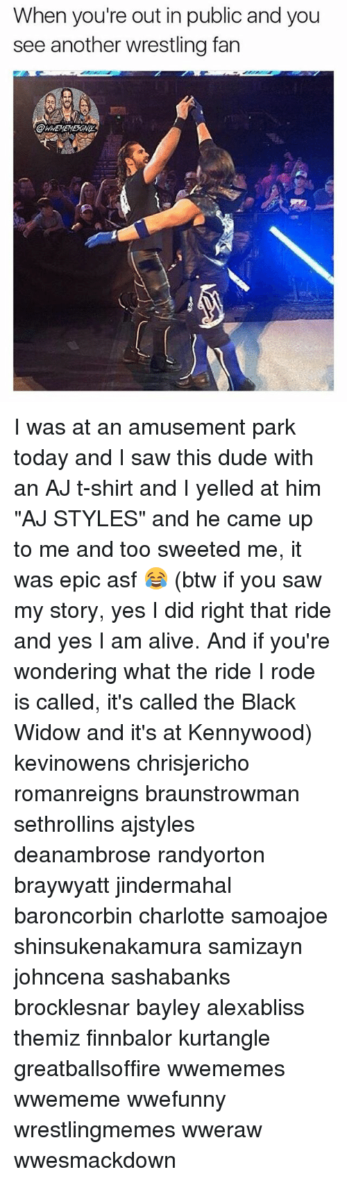 """Alive, Dude, and Memes: When you're out in public and you  see another wrestling fan I was at an amusement park today and I saw this dude with an AJ t-shirt and I yelled at him """"AJ STYLES"""" and he came up to me and too sweeted me, it was epic asf 😂 (btw if you saw my story, yes I did right that ride and yes I am alive. And if you're wondering what the ride I rode is called, it's called the Black Widow and it's at Kennywood) kevinowens chrisjericho romanreigns braunstrowman sethrollins ajstyles deanambrose randyorton braywyatt jindermahal baroncorbin charlotte samoajoe shinsukenakamura samizayn johncena sashabanks brocklesnar bayley alexabliss themiz finnbalor kurtangle greatballsoffire wwememes wwememe wwefunny wrestlingmemes wweraw wwesmackdown"""