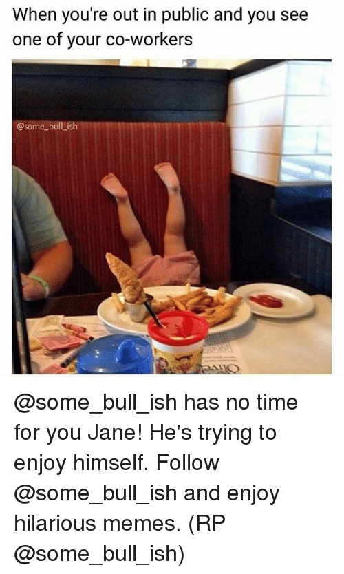 Memes, Time, and Hilarious: When you're out in public and you see  one of your co-workers  @some bull _ish @some_bull_ish has no time for you Jane! He's trying to enjoy himself. Follow @some_bull_ish and enjoy hilarious memes. (RP @some_bull_ish)