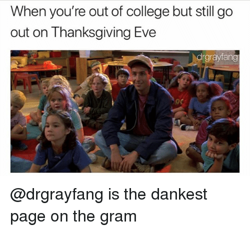 College, Dank Memes, and Eve: When you're out of college but still go  out on lhanksgiving Eve  drgrayfang @drgrayfang is the dankest page on the gram