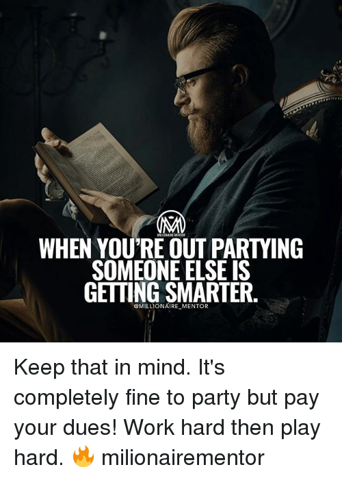 Memes, Party, and Work: WHEN YOURE OUT PARTYING  SOMEONE ELSE IS  GETTING SMARTER  @MILLIONAIRE Keep that in mind. It's completely fine to party but pay your dues! Work hard then play hard. 🔥 milionairementor