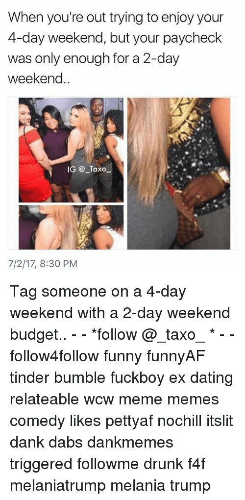 The Dab, Dank, and Dating: When you're out trying to enjoy your  4-day weekend, but your paycheck  was only enough for a 2-day  weekend  IG@ Taxo  7/2/17, 8:30 PM Tag someone on a 4-day weekend with a 2-day weekend budget.. - - *follow @_taxo_ * - - follow4follow funny funnyAF tinder bumble fuckboy ex dating relateable wcw meme memes comedy likes pettyaf nochill itslit dank dabs dankmemes triggered followme drunk f4f melaniatrump melania trump