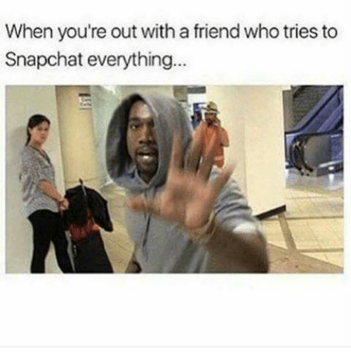 Friends, Snapchat, and Who: When you're out with a friend who tries to  Snapchat everything