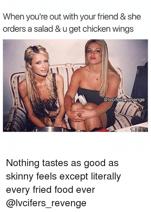 Food, Revenge, and Skinny: When you're out with your friend & she  orders a salad & u get chicken wings  @lvcifers revenge Nothing tastes as good as skinny feels except literally every fried food ever @lvcifers_revenge