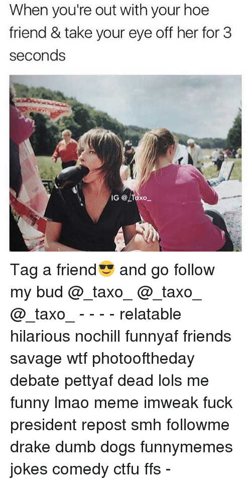 Ctfu, Dogs, and Drake: When you're out with your hoe  friend & take your eye off her for 3  seconds  IG @A  XO Tag a friend😎 and go follow my bud @_taxo_ @_taxo_ @_taxo_ - - - - relatable hilarious nochill funnyaf friends savage wtf photooftheday debate pettyaf dead lols me funny lmao meme imweak fuck president repost smh followme drake dumb dogs funnymemes jokes comedy ctfu ffs -