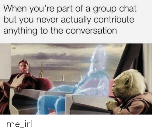 Group chat: When you're part of a group chat  but you never actually contribute  anything to the conversation me_irl