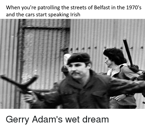 gerry adams: When you're patrolling the streets of Belfast in the 1970's  and the cars start speaking lrish