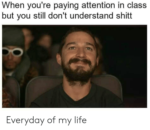 Everyday Of My Life: When you're paying attention in class  but you still don't understand shitt Everyday of my life