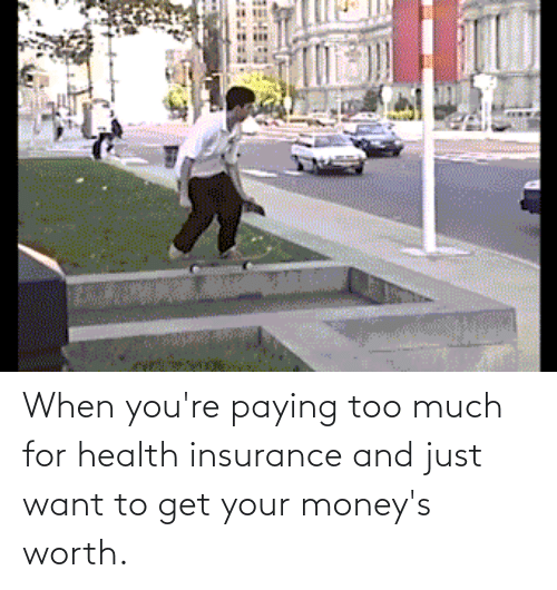 Health Insurance: When you're paying too much for health insurance and just want to get your money's worth.