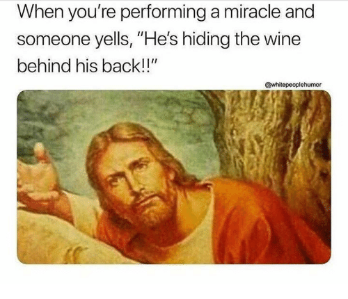 """Wine, Back, and Youre: When you're performing a miracle and  someone yells, """"He's hiding the wine  behind his back!!""""  @whitepeoplehumor"""