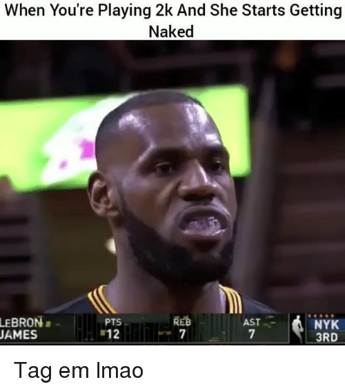 Funny, Lmao, and Lebron: When You're Playing 2k And She Starts Getting  Naked  LEBRON  AMES  REB  PTS  12  AST  nlh  NYK  3RD Tag em lmao