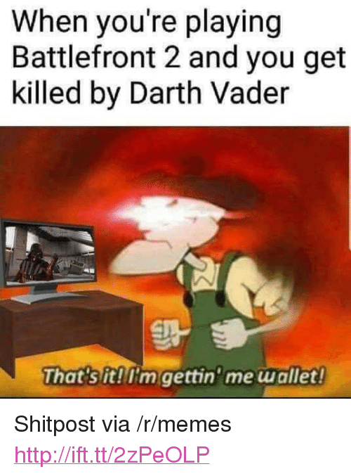 """battlefront 2: When you're playing  Battlefront 2 and you get  killed by Darth Vader  That's it!I'm gettin'me wallet <p>Shitpost via /r/memes <a href=""""http://ift.tt/2zPeOLP"""">http://ift.tt/2zPeOLP</a></p>"""