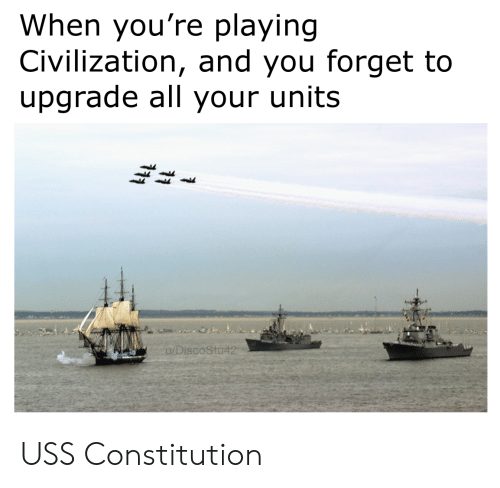 civilization: When you're playing  Civilization, and you forget to  upgrade all your units  u/DiscoStu42 USS Constitution