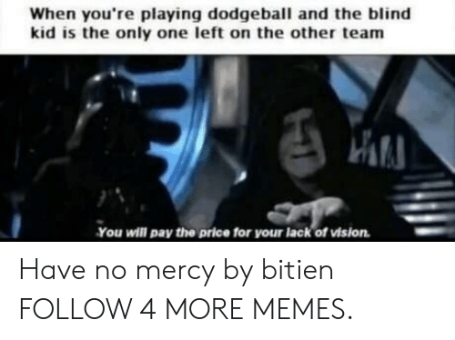 Dodgeball: When you're playing dodgeball and the blind  kid is the only one left on the other team  You will pay the prlce for your lack of vision Have no mercy by bitien FOLLOW 4 MORE MEMES.