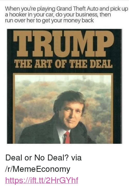 """no deal: When you're playing Grand Theft Auto and pick up  a hooker in your car, do your business, then  run over her to get your money back  THE ART OF THE DEAL <p>Deal or No Deal? via /r/MemeEconomy <a href=""""https://ift.tt/2HrGYhf"""">https://ift.tt/2HrGYhf</a></p>"""