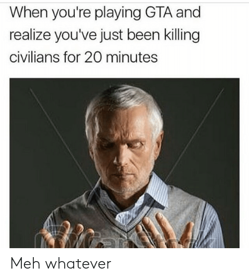 meh: When you're playing GTA and  realize you've just been killing  civilians for 20 minutes Meh whatever