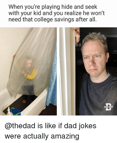 College, Dad, and Funny: When you're playing hide and seek  with your kid and you realize he won't  need that college savings after all  THE DALD @thedad is like if dad jokes were actually amazing