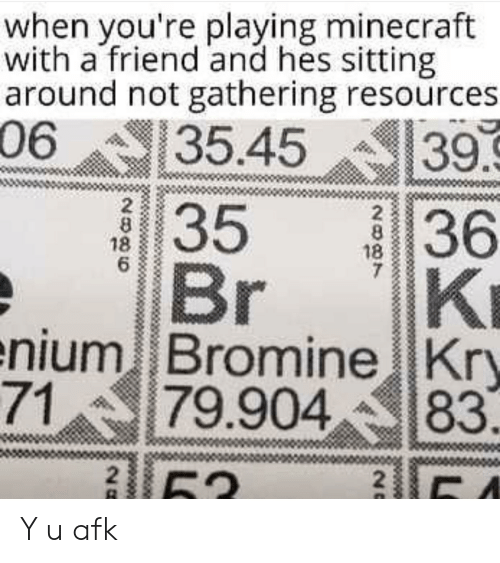 Y U: when you're playing minecraft  with a friend and hes sitting  around not gathering resources  06  35.45  39.9  36  KI  enium Bromine Kry  79.904  35  Br  2  8  18  6  2  8  18  7  71  83  2  52  20 Y u afk