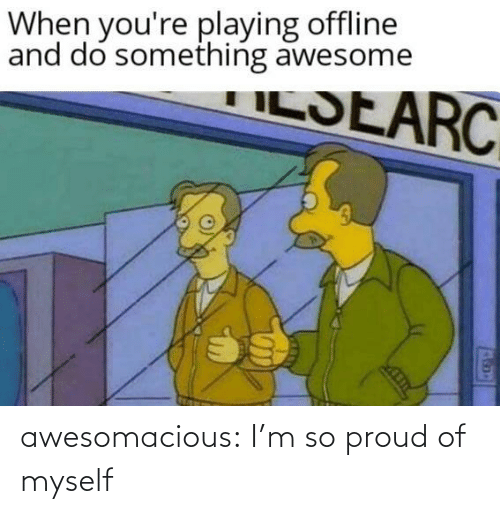 im so proud: When you're playing offline  and do something awesome  ILSEARC awesomacious:  I'm so proud of myself