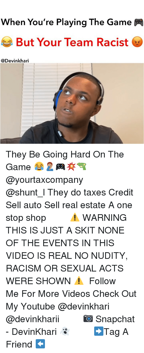 nudity: When You're Playing The Game  But Your Team Racist  @Devinkhari They Be Going Hard On The Game 😂🤦🏽♂️🎮💥🔫 @yourtaxcompany ━━━━━━━ @shunt_l They do taxes Credit Sell auto Sell real estate A one stop shop ━━━━━━━ ⚠️ WARNING THIS IS JUST A SKIT NONE OF THE EVENTS IN THIS VIDEO IS REAL NO NUDITY, RACISM OR SEXUAL ACTS WERE SHOWN ⚠️ ━━━━━━━ Follow Me For More Videos Check Out My Youtube @devinkhari @devinkharii ━━━━━━━ 📷 Snapchat - DevinKhari 👻 ━━━━━━━ ➡️Tag A Friend ⬅️
