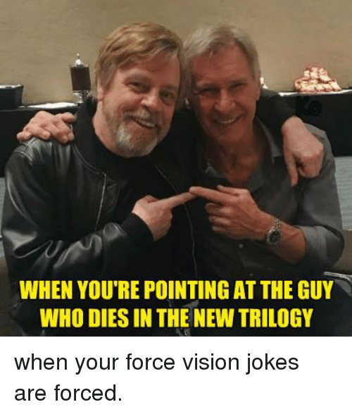 Memes, Vision, and Jokes: WHEN YOU'RE POINTING AT THE GUY  WHO DIES IN THE NEW TRILOGY when your force vision jokes are forced.